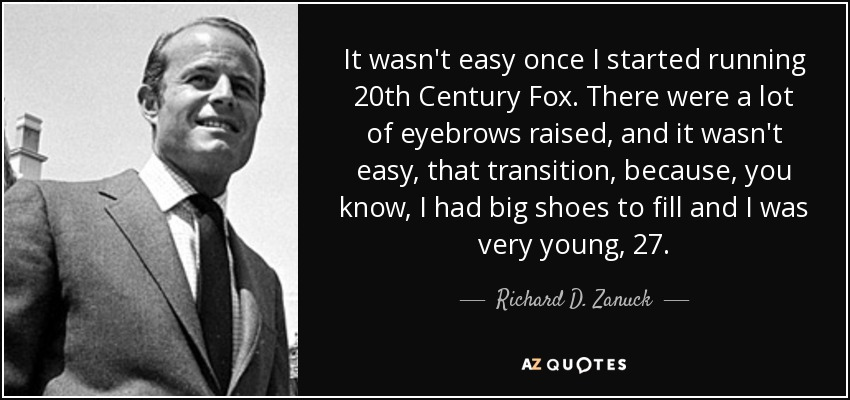 It wasn't easy once I started running 20th Century Fox. There were a lot of eyebrows raised, and it wasn't easy, that transition, because, you know, I had big shoes to fill and I was very young, 27. - Richard D. Zanuck