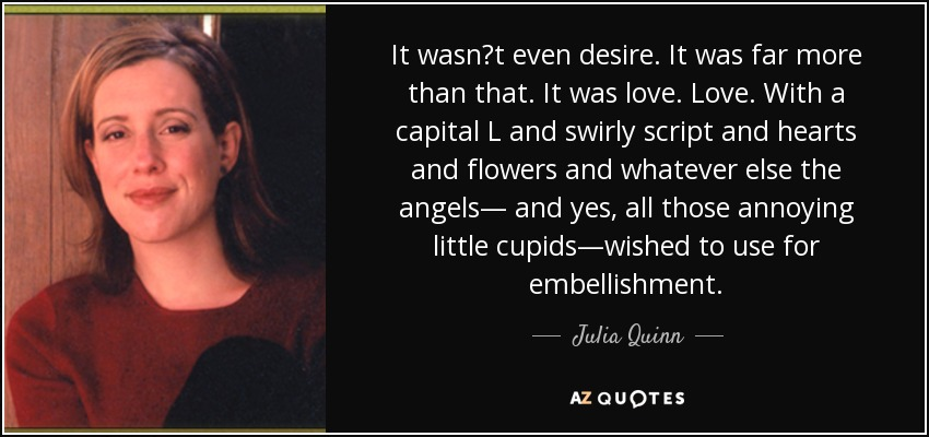 """It wasn""""t even desire. It was far more than that. It was love. Love. With a capital L and swirly script and hearts and flowers and whatever else the angels— and yes, all those annoying little cupids—wished to use for embellishment. - Julia Quinn"""