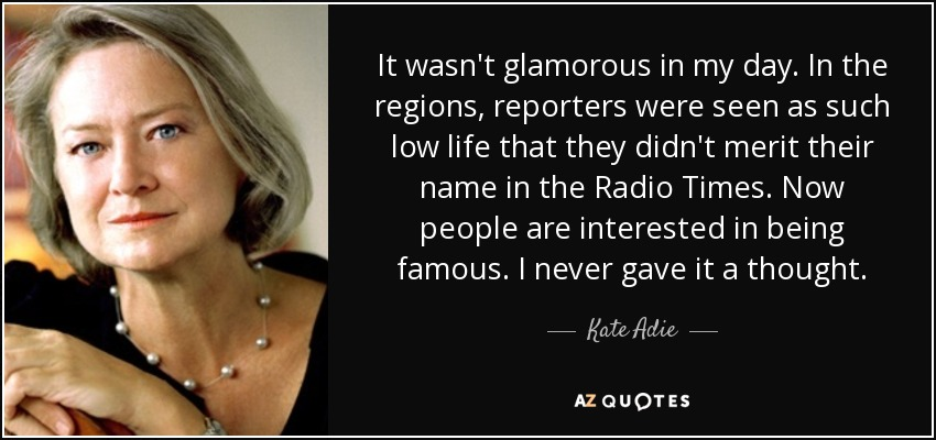 It wasn't glamorous in my day. In the regions, reporters were seen as such low life that they didn't merit their name in the Radio Times. Now people are interested in being famous. I never gave it a thought. - Kate Adie