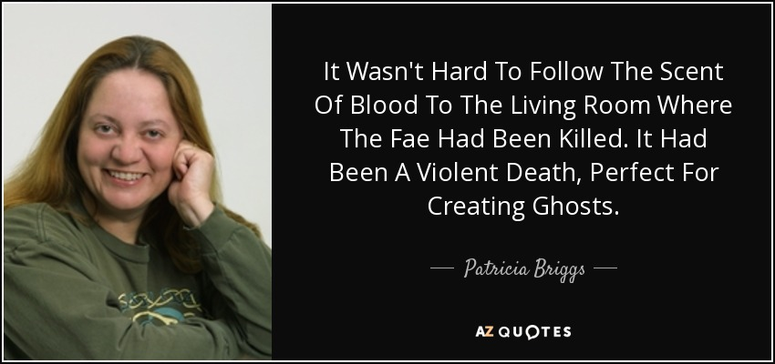 It Wasn't Hard To Follow The Scent Of Blood To The Living Room Where The Fae Had Been Killed. It Had Been A Violent Death, Perfect For Creating Ghosts. - Patricia Briggs