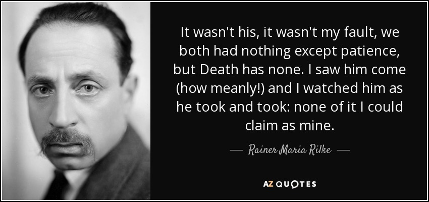 It wasn't his, it wasn't my fault, we both had nothing except patience, but Death has none. I saw him come (how meanly!) and I watched him as he took and took: none of it I could claim as mine. - Rainer Maria Rilke