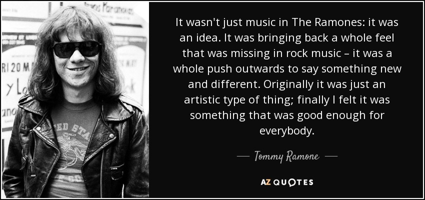 It wasn't just music in The Ramones: it was an idea. It was bringing back a whole feel that was missing in rock music – it was a whole push outwards to say something new and different. Originally it was just an artistic type of thing; finally I felt it was something that was good enough for everybody. - Tommy Ramone