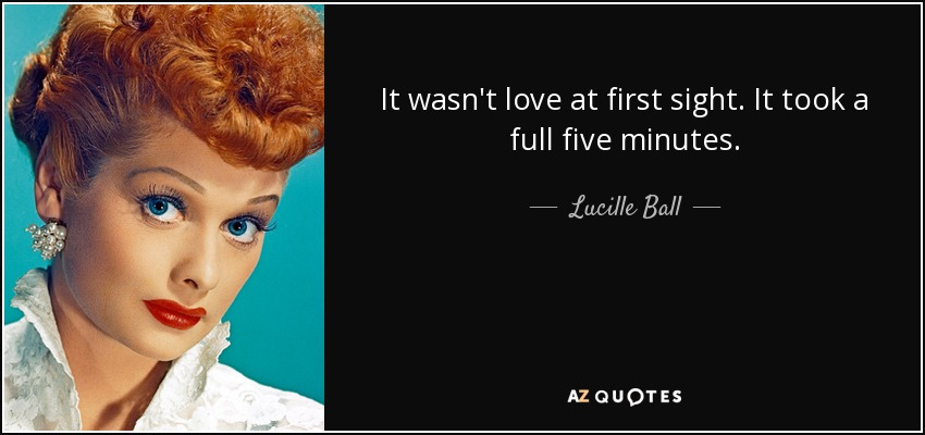 It wasn't love at first sight. It took a full five minutes. - Lucille Ball
