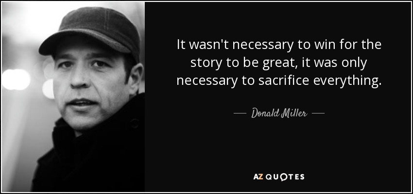 It wasn't necessary to win for the story to be great, it was only necessary to sacrifice everything. - Donald Miller