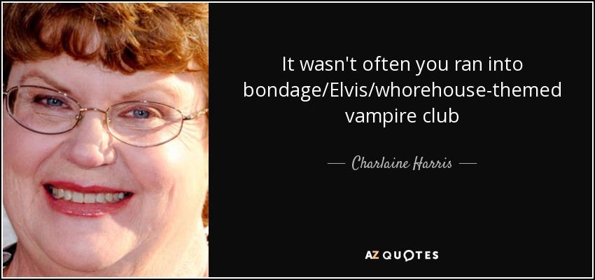 It wasn't often you ran into bondage/Elvis/whorehouse-themed vampire club - Charlaine Harris