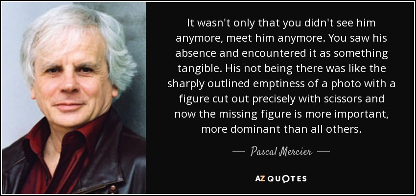 It wasn't only that you didn't see him anymore, meet him anymore. You saw his absence and encountered it as something tangible. His not being there was like the sharply outlined emptiness of a photo with a figure cut out precisely with scissors and now the missing figure is more important, more dominant than all others. - Pascal Mercier
