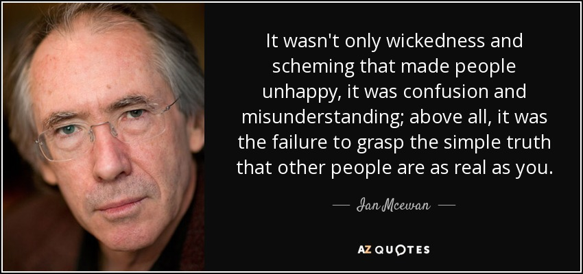 It wasn't only wickedness and scheming that made people unhappy, it was confusion and misunderstanding; above all, it was the failure to grasp the simple truth that other people are as real as you. - Ian Mcewan