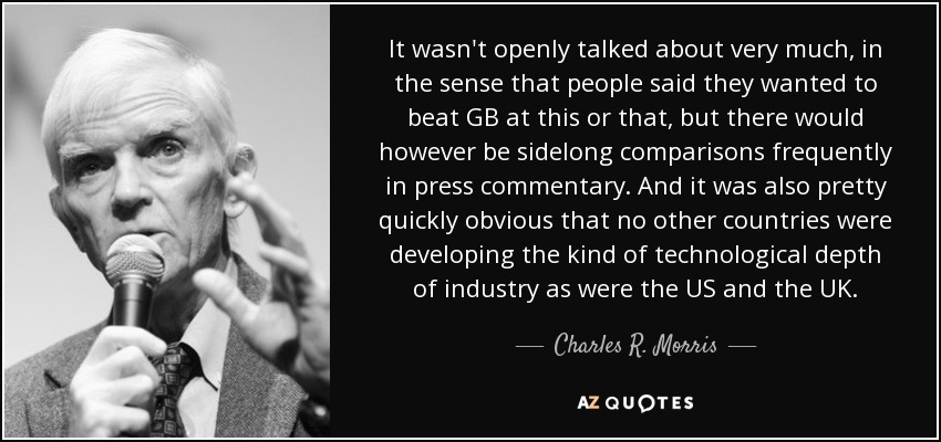 It wasn't openly talked about very much, in the sense that people said they wanted to beat GB at this or that, but there would however be sidelong comparisons frequently in press commentary. And it was also pretty quickly obvious that no other countries were developing the kind of technological depth of industry as were the US and the UK. - Charles R. Morris