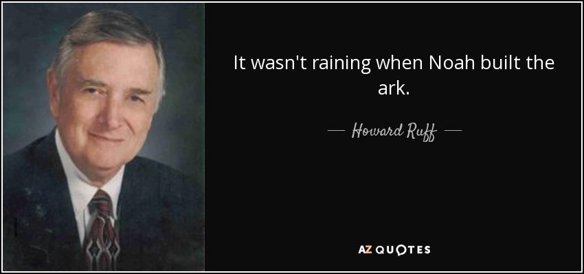 It wasn't raining when Noah built the ark. - Howard Ruff