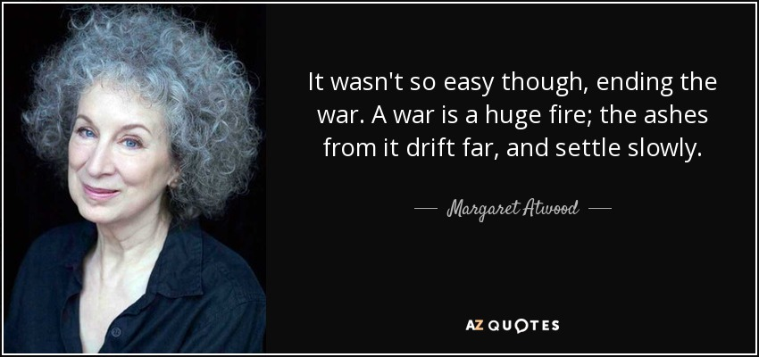 It wasn't so easy though, ending the war. A war is a huge fire; the ashes from it drift far, and settle slowly. - Margaret Atwood