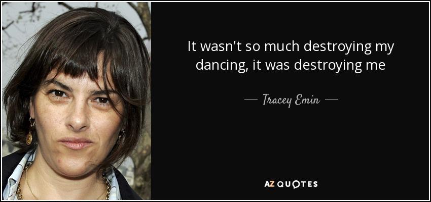 It wasn't so much destroying my dancing, it was destroying me - Tracey Emin