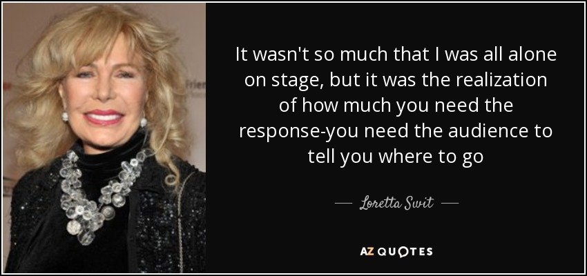 It wasn't so much that I was all alone on stage, but it was the realization of how much you need the response-you need the audience to tell you where to go - Loretta Swit