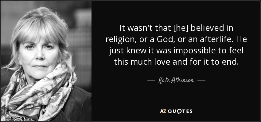 It wasn't that [he] believed in religion, or a God, or an afterlife. He just knew it was impossible to feel this much love and for it to end. - Kate Atkinson