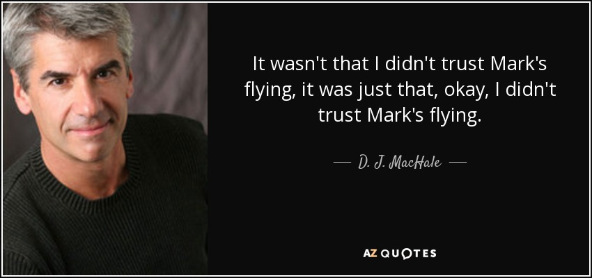 It wasn't that I didn't trust Mark's flying, it was just that, okay, I didn't trust Mark's flying. - D. J. MacHale