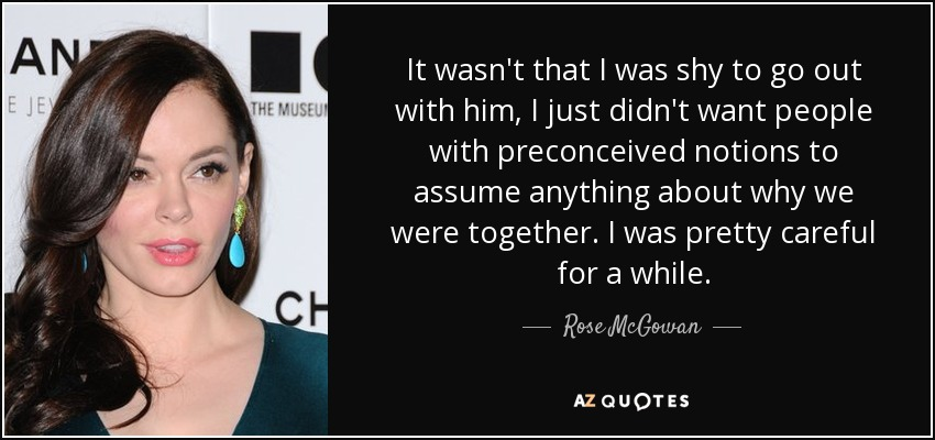 It wasn't that I was shy to go out with him, I just didn't want people with preconceived notions to assume anything about why we were together. I was pretty careful for a while. - Rose McGowan