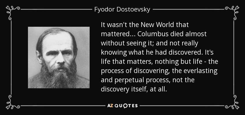 It wasn't the New World that mattered...Columbus died almost without seeing it; and not really knowing what he had discovered. It's life that matters, nothing but life — the process of discovering, the everlasting and perpetual process, not the discovery itself, at all. - Fyodor Dostoevsky