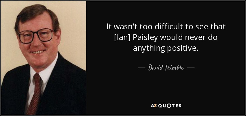 It wasn't too difficult to see that [Ian] Paisley would never do anything positive. - David Trimble