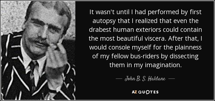 It wasn't until I had performed by first autopsy that I realized that even the drabest human exteriors could contain the most beautiful viscera. After that, I would console myself for the plainness of my fellow bus-riders by dissecting them in my imagination. - John B. S. Haldane