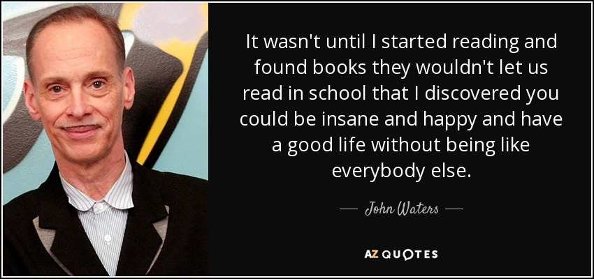 It wasn't until I started reading and found books they wouldn't let us read in school that I discovered you could be insane and happy and have a good life without being like everybody else. - John Waters