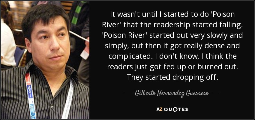 It wasn't until I started to do 'Poison River' that the readership started falling. 'Poison River' started out very slowly and simply, but then it got really dense and complicated. I don't know, I think the readers just got fed up or burned out. They started dropping off. - Gilberto Hernandez Guerrero