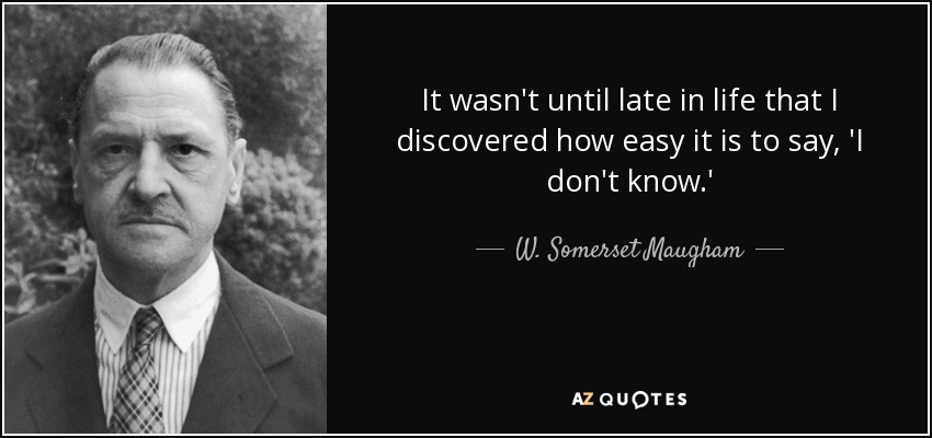 It wasn't until late in life that I discovered how easy it is to say, 'I don't know.' - W. Somerset Maugham