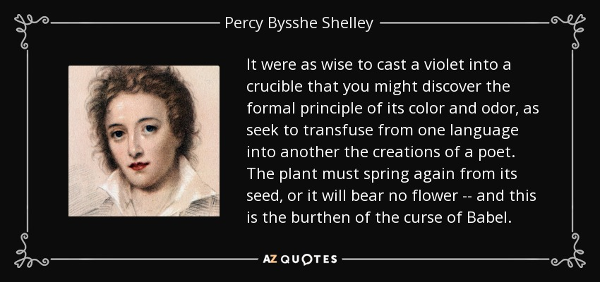 It were as wise to cast a violet into a crucible that you might discover the formal principle of its color and odor, as seek to transfuse from one language into another the creations of a poet. The plant must spring again from its seed, or it will bear no flower -- and this is the burthen of the curse of Babel. - Percy Bysshe Shelley