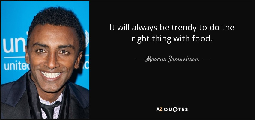 Marcus Samuelsson Quote It Will Always Be Trendy To Do The Right