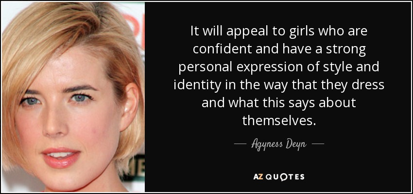 It will appeal to girls who are confident and have a strong personal expression of style and identity in the way that they dress and what this says about themselves. - Agyness Deyn
