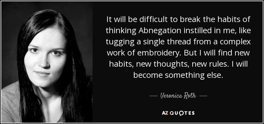 It will be difficult to break the habits of thinking Abnegation instilled in me, like tugging a single thread from a complex work of embroidery. But I will find new habits, new thoughts, new rules. I will become something else. - Veronica Roth