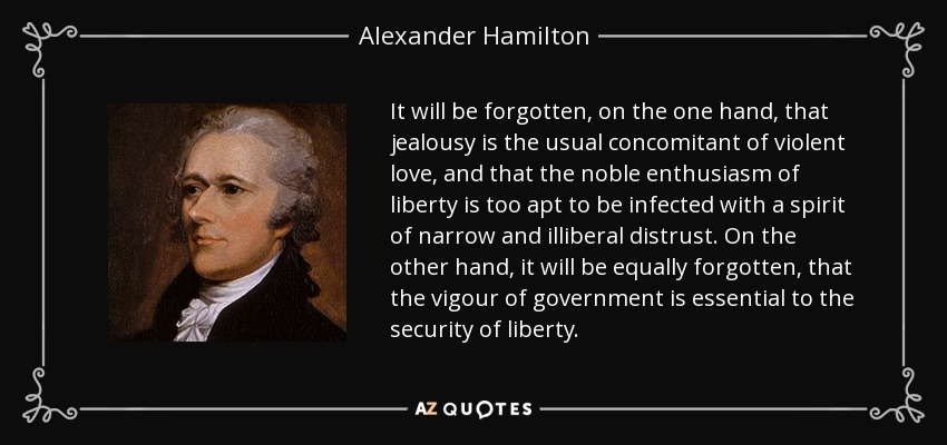 It will be forgotten, on the one hand, that jealousy is the usual concomitant of violent love, and that the noble enthusiasm of liberty is too apt to be infected with a spirit of narrow and illiberal distrust. On the other hand, it will be equally forgotten, that the vigour of government is essential to the security of liberty. - Alexander Hamilton