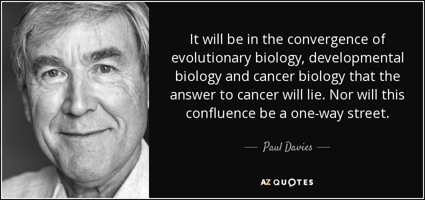 It will be in the convergence of evolutionary biology, developmental biology and cancer biology that the answer to cancer will lie. Nor will this confluence be a one-way street. - Paul Davies