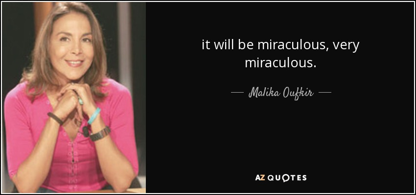 it will be miraculous, very miraculous. - Malika Oufkir