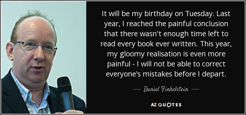 It will be my birthday on Tuesday. Last year, I reached the painful conclusion that there wasn't enough time left to read every book ever written. This year, my gloomy realisation is even more painful - I will not be able to correct everyone's mistakes before I depart. - Daniel Finkelstein
