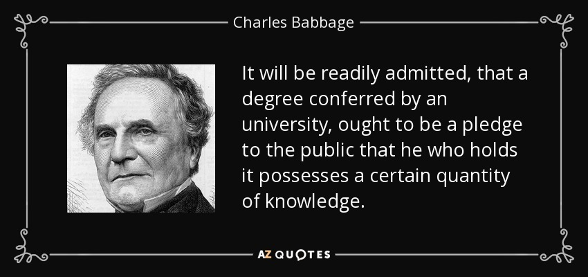 It will be readily admitted, that a degree conferred by an university, ought to be a pledge to the public that he who holds it possesses a certain quantity of knowledge. - Charles Babbage
