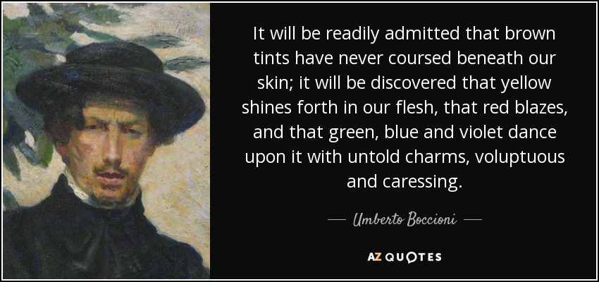 It will be readily admitted that brown tints have never coursed beneath our skin; it will be discovered that yellow shines forth in our flesh, that red blazes, and that green, blue and violet dance upon it with untold charms, voluptuous and caressing. - Umberto Boccioni