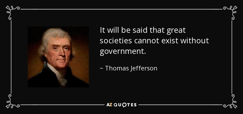 It will be said that great societies cannot exist without government. - Thomas Jefferson