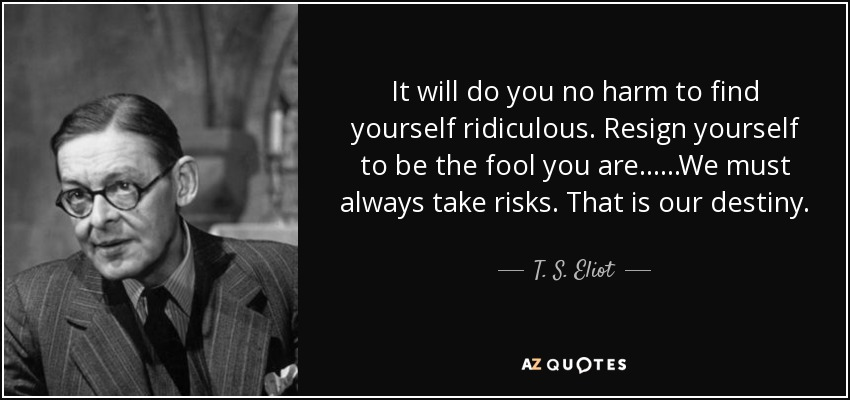 It will do you no harm to find yourself ridiculous. Resign yourself to be the fool you are... ...We must always take risks. That is our destiny. - T. S. Eliot