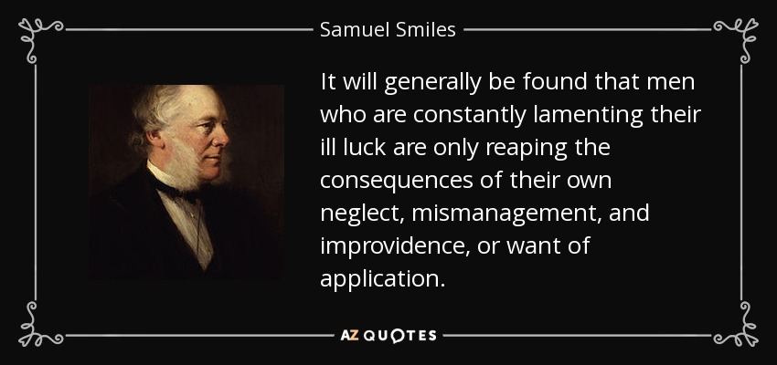 It will generally be found that men who are constantly lamenting their ill luck are only reaping the consequences of their own neglect, mismanagement, and improvidence, or want of application. - Samuel Smiles