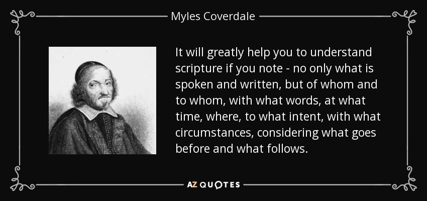 It will greatly help you to understand scripture if you note - no only what is spoken and written, but of whom and to whom, with what words, at what time, where, to what intent, with what circumstances, considering what goes before and what follows. - Myles Coverdale