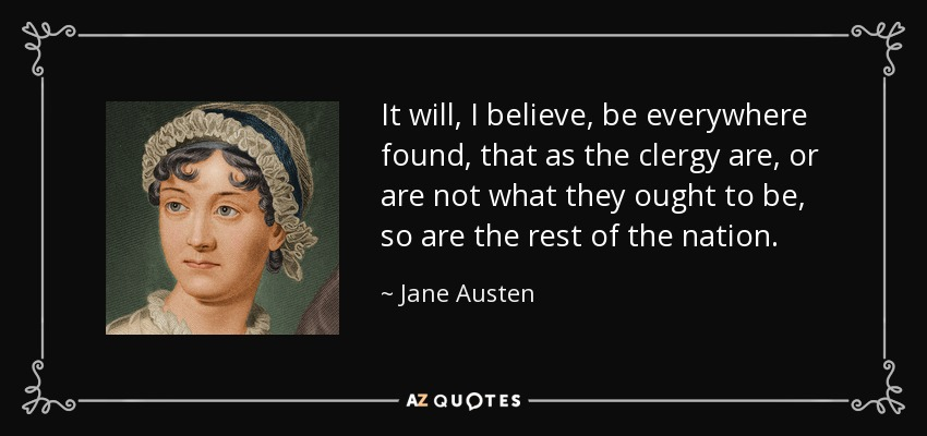 It will, I believe, be everywhere found, that as the clergy are, or are not what they ought to be, so are the rest of the nation. - Jane Austen