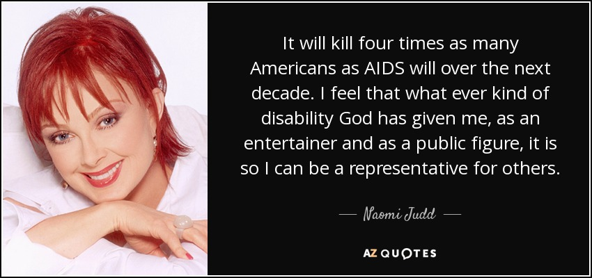It will kill four times as many Americans as AIDS will over the next decade. I feel that what ever kind of disability God has given me, as an entertainer and as a public figure, it is so I can be a representative for others. - Naomi Judd