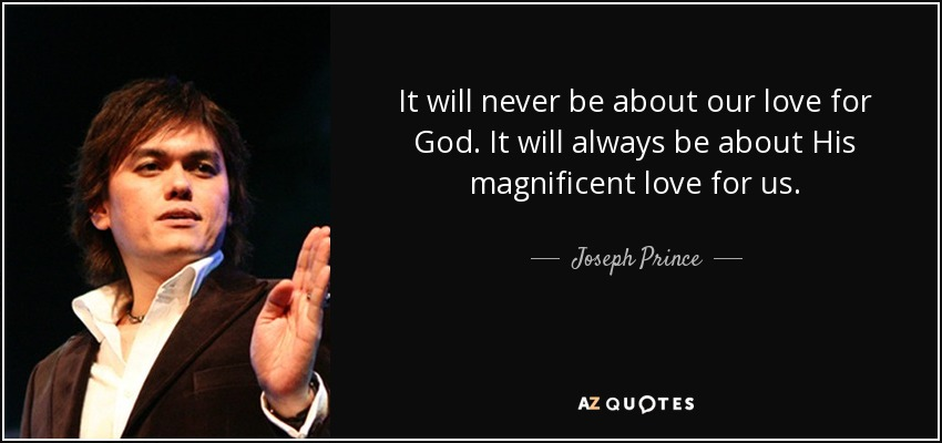 It will never be about our love for God. It will always be about His magnificent love for us. - Joseph Prince