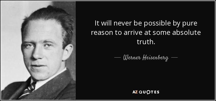 It will never be possible by pure reason to arrive at some absolute truth. - Werner Heisenberg
