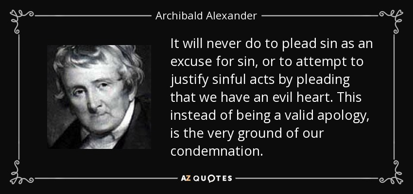 It will never do to plead sin as an excuse for sin, or to attempt to justify sinful acts by pleading that we have an evil heart. This instead of being a valid apology, is the very ground of our condemnation. - Archibald Alexander