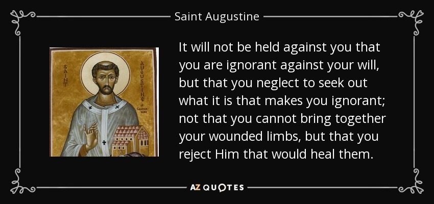 It will not be held against you that you are ignorant against your will, but that you neglect to seek out what it is that makes you ignorant; not that you cannot bring together your wounded limbs, but that you reject Him that would heal them. - Saint Augustine