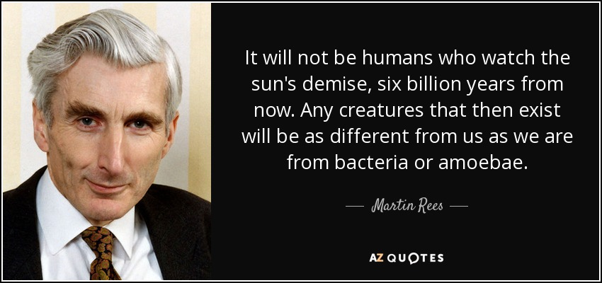 It will not be humans who watch the sun's demise, six billion years from now. Any creatures that then exist will be as different from us as we are from bacteria or amoebae. - Martin Rees