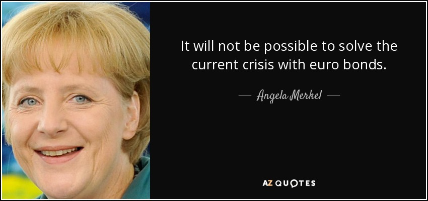 It will not be possible to solve the current crisis with euro bonds. - Angela Merkel