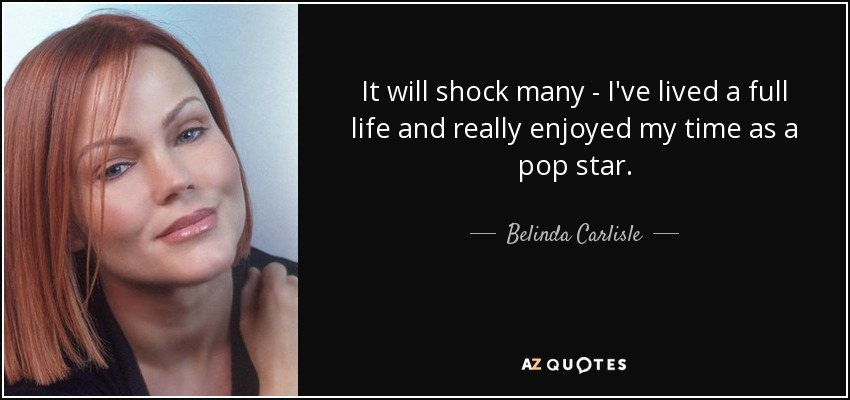 It will shock many - I've lived a full life and really enjoyed my time as a pop star. - Belinda Carlisle