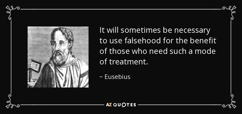 It will sometimes be necessary to use falsehood for the benefit of those who need such a mode of treatment. - Eusebius
