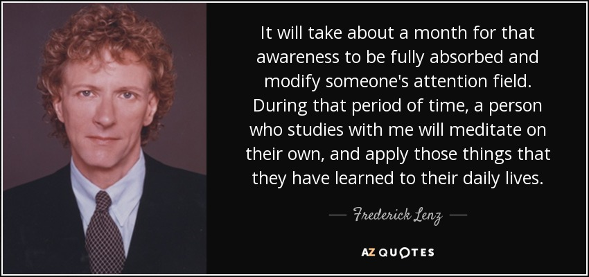 It will take about a month for that awareness to be fully absorbed and modify someone's attention field. During that period of time, a person who studies with me will meditate on their own, and apply those things that they have learned to their daily lives. - Frederick Lenz